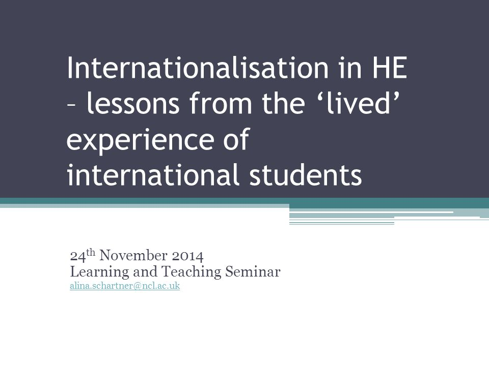 Internationalisation in HE – lessons from the 'lived' experience of international students 24 th November 2014 Learning and Teaching Seminar alina.schartner@ncl.ac.uk