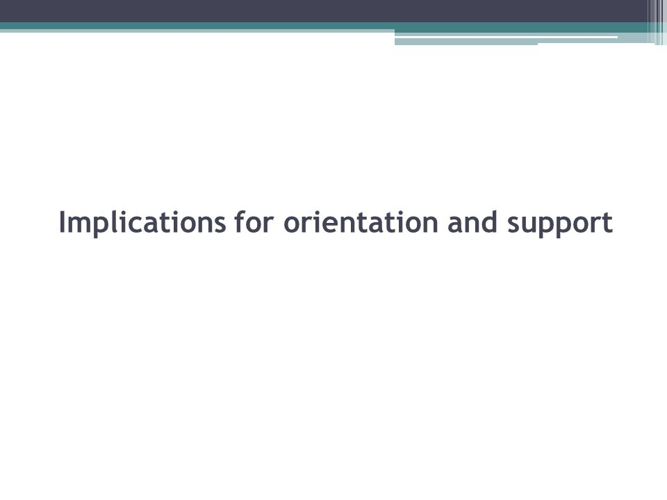 Implications for orientation and support