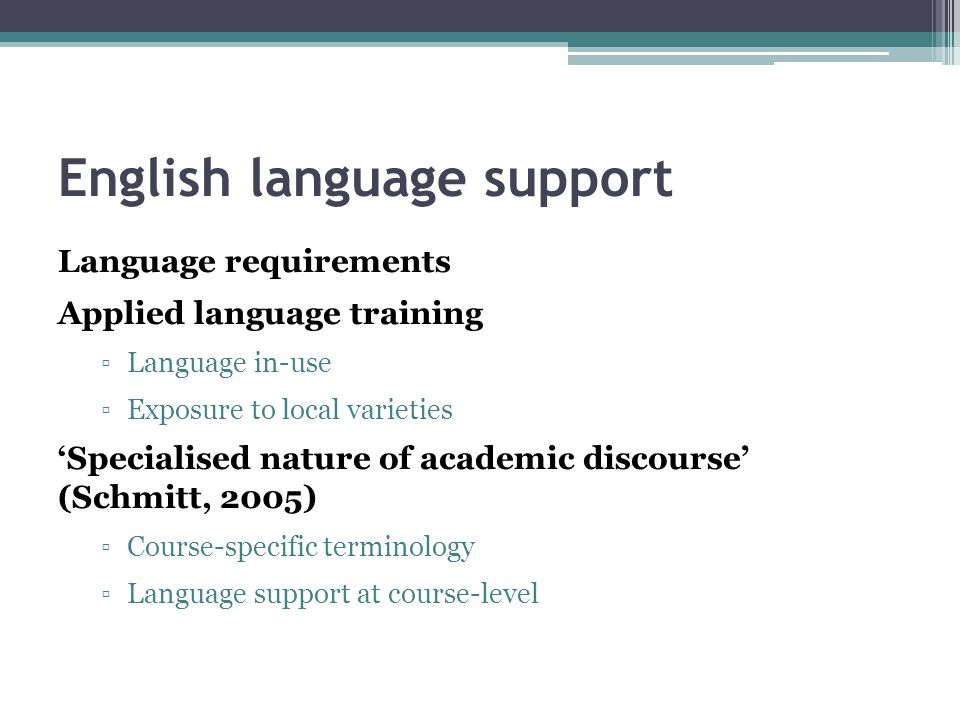 English language support Language requirements Applied language training ▫Language in-use ▫Exposure to local varieties 'Specialised nature of academic discourse' (Schmitt, 2005) ▫Course-specific terminology ▫Language support at course-level