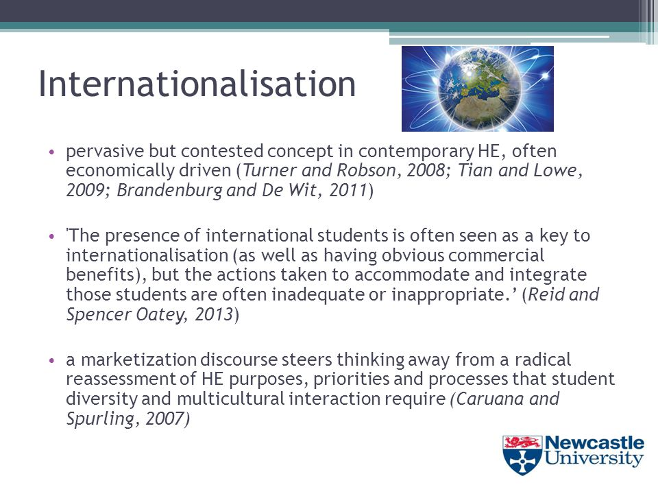 Internationalisation pervasive but contested concept in contemporary HE, often economically driven (Turner and Robson, 2008; Tian and Lowe, 2009; Brandenburg and De Wit, 2011) The presence of international students is often seen as a key to internationalisation (as well as having obvious commercial benefits), but the actions taken to accommodate and integrate those students are often inadequate or inappropriate.' (Reid and Spencer Oatey, 2013) a marketization discourse steers thinking away from a radical reassessment of HE purposes, priorities and processes that student diversity and multicultural interaction require (Caruana and Spurling, 2007)