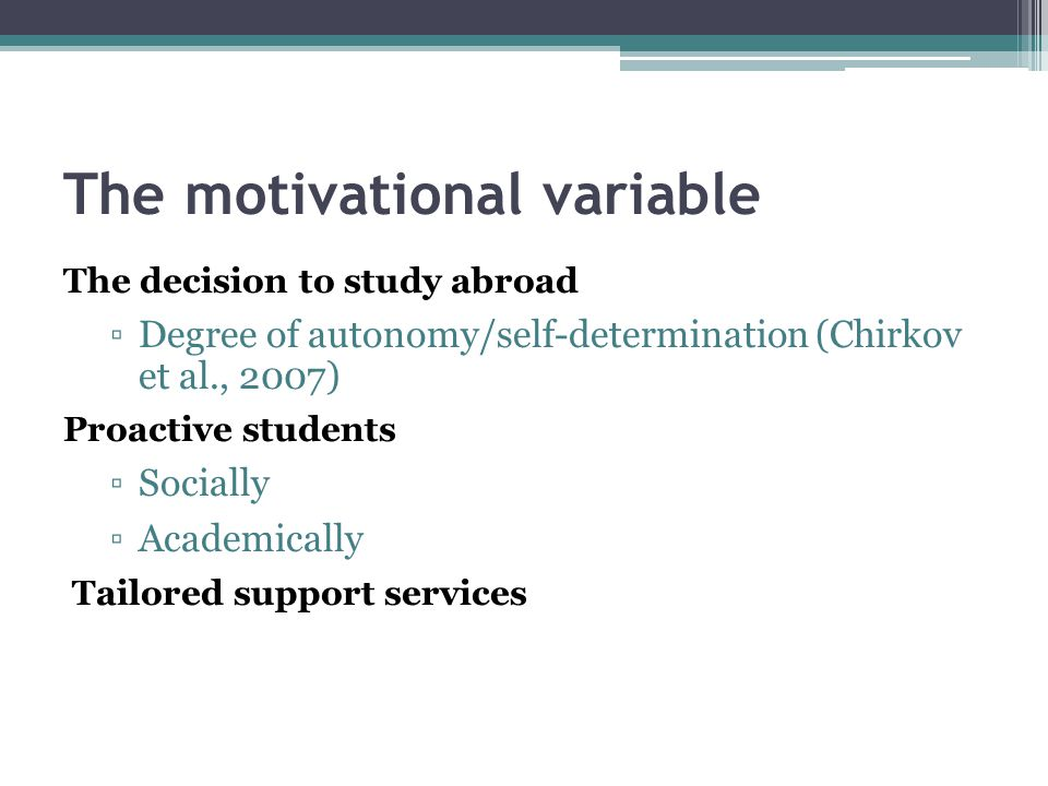 The motivational variable The decision to study abroad ▫Degree of autonomy/self-determination (Chirkov et al., 2007) Proactive students ▫Socially ▫Academically Tailored support services
