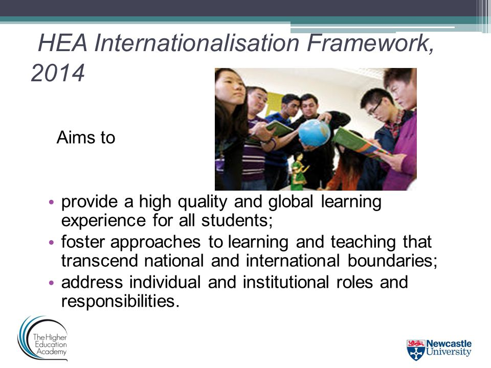 HEA Internationalisation Framework, 2014 Aims to provide a high quality and global learning experience for all students; foster approaches to learning and teaching that transcend national and international boundaries; address individual and institutional roles and responsibilities.