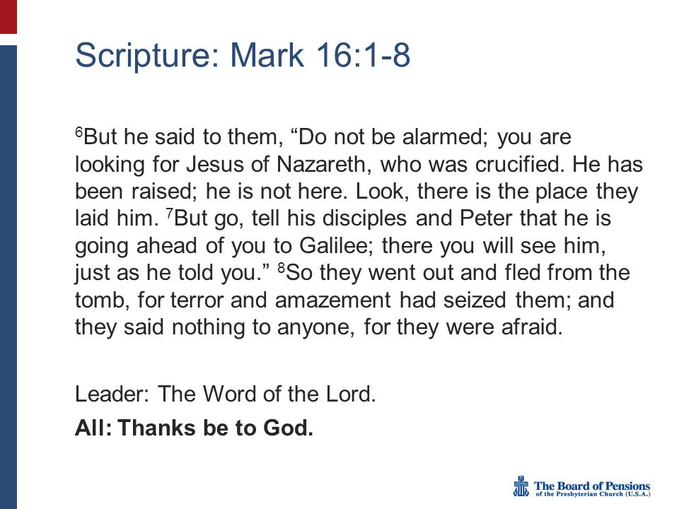 "Scripture: Mark 16:1-8 6 But he said to them, ""Do not be alarmed; you are looking for Jesus of Nazareth, who was crucified. He has been raised; he is"