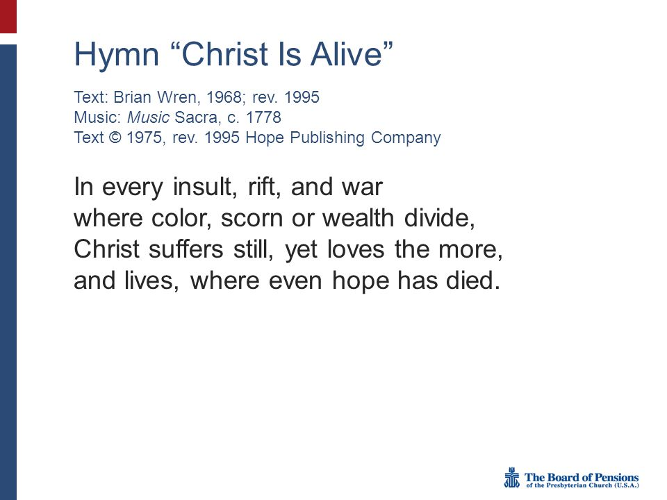 "Hymn ""Christ Is Alive"" In every insult, rift, and war where color, scorn or wealth divide, Christ suffers still, yet loves the more, and lives, where"