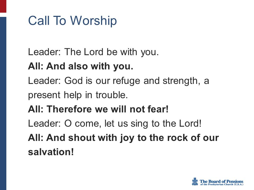 Call To Worship Leader: The Lord be with you. All: And also with you. Leader: God is our refuge and strength, a present help in trouble. All: Therefor