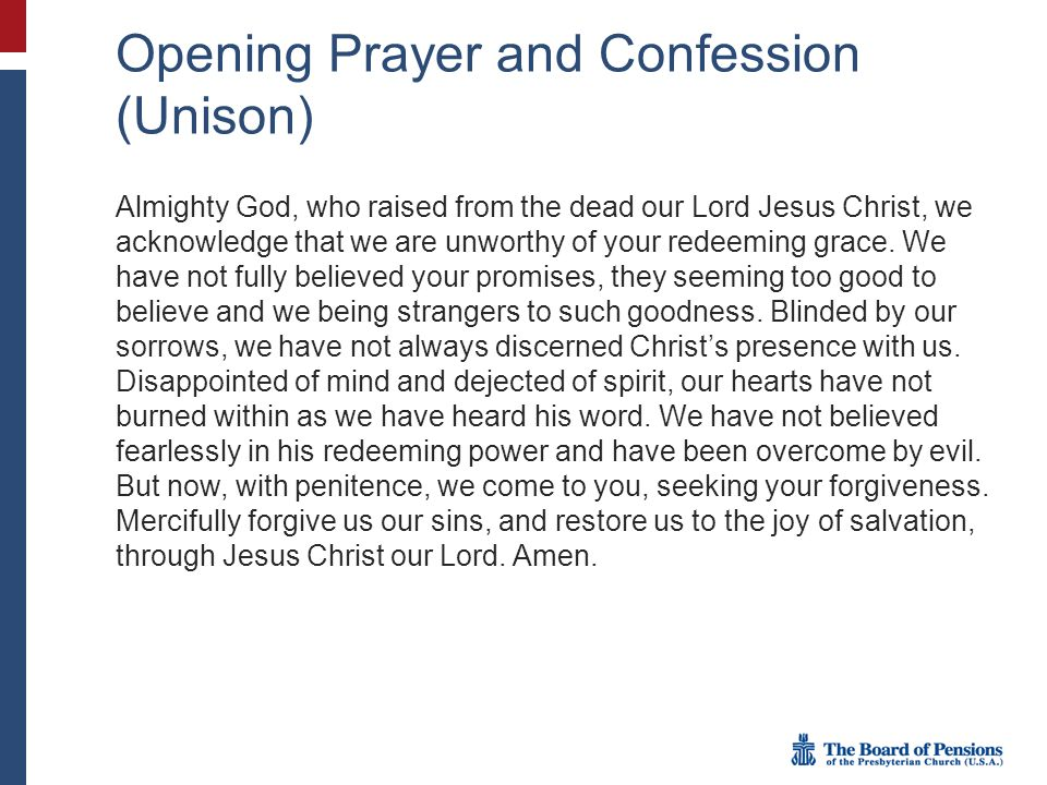 Opening Prayer and Confession (Unison) Almighty God, who raised from the dead our Lord Jesus Christ, we acknowledge that we are unworthy of your redeeming grace.