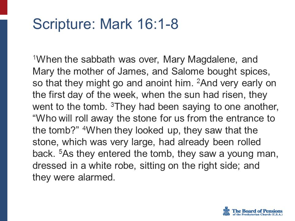 Scripture: Mark 16:1-8 1 When the sabbath was over, Mary Magdalene, and Mary the mother of James, and Salome bought spices, so that they might go and