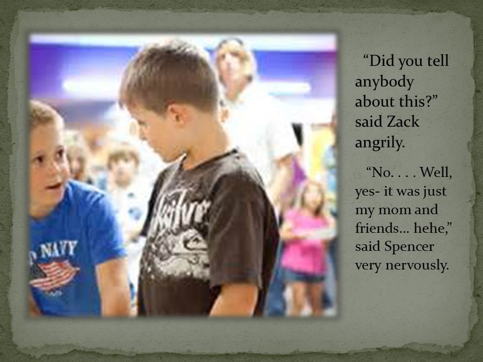 Did you tell anybody about this said Zack angrily.
