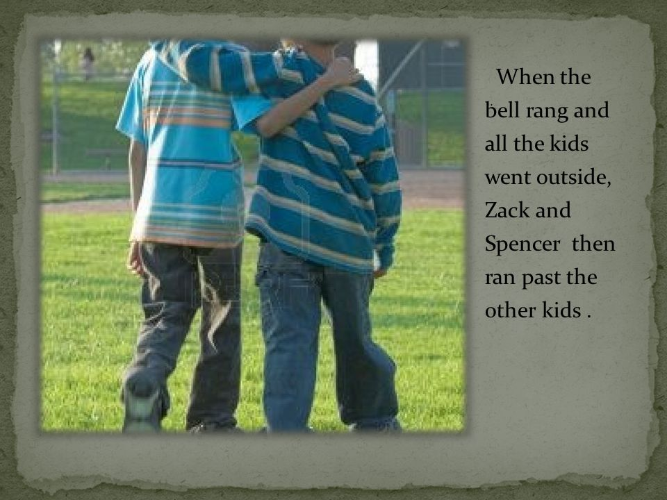 When the bell rang and all the kids went outside, Zack and Spencer then ran past the other kids.