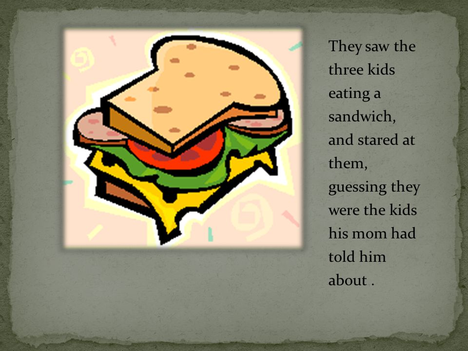 They saw the three kids eating a sandwich, and stared at them, guessing they were the kids his mom had told him about.