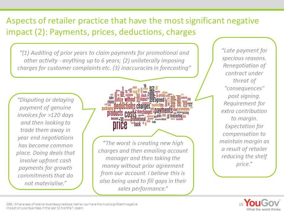 Aspects of retailer practice that have the most significant negative impact (2): Payments, prices, deductions, charges 15 (1) Auditing of prior years to claim payments for promotional and other activity - anything up to 6 years; (2) unilaterally imposing charges for customer complaints etc.