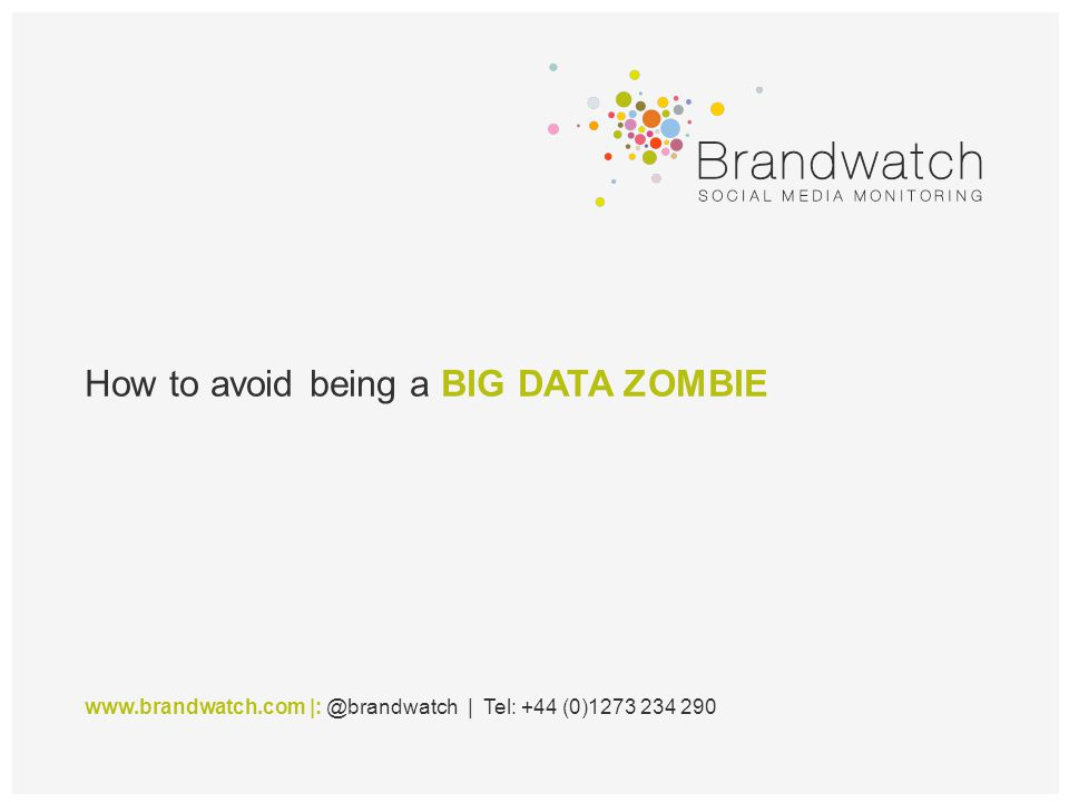 How to avoid being a BIG DATA ZOMBIE www.brandwatch.com |: @brandwatch | Tel: +44 (0)1273 234 290