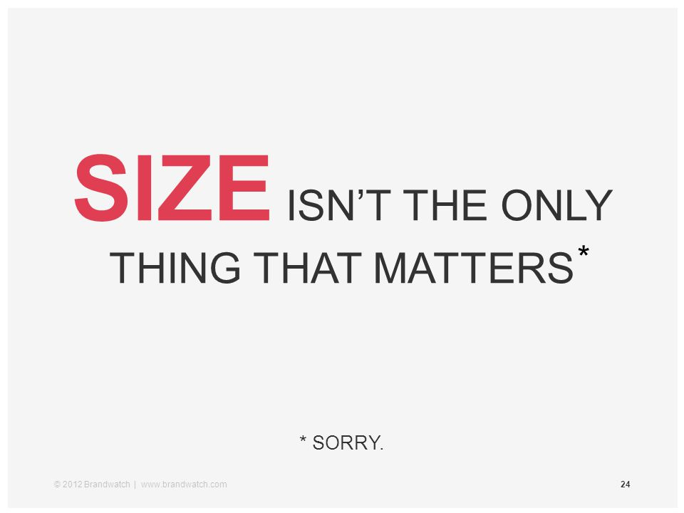 © 2012 Brandwatch | www.brandwatch.com24 SIZE ISN'T THE ONLY THING THAT MATTERS * SORRY. *