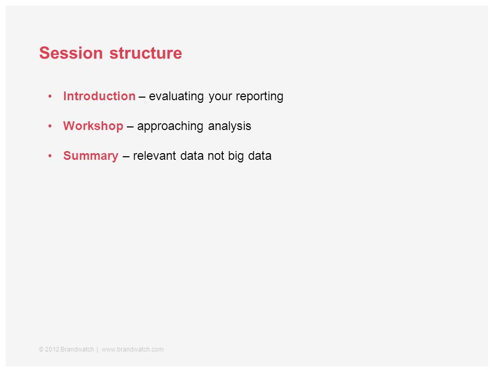 Session structure © 2012 Brandwatch | www.brandwatch.com Introduction – evaluating your reporting Workshop – approaching analysis Summary – relevant data not big data