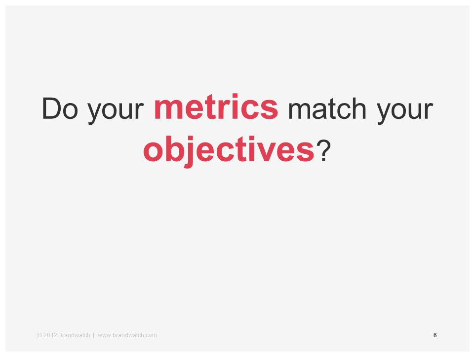 © 2012 Brandwatch | www.brandwatch.com6 Do your metrics match your objectives