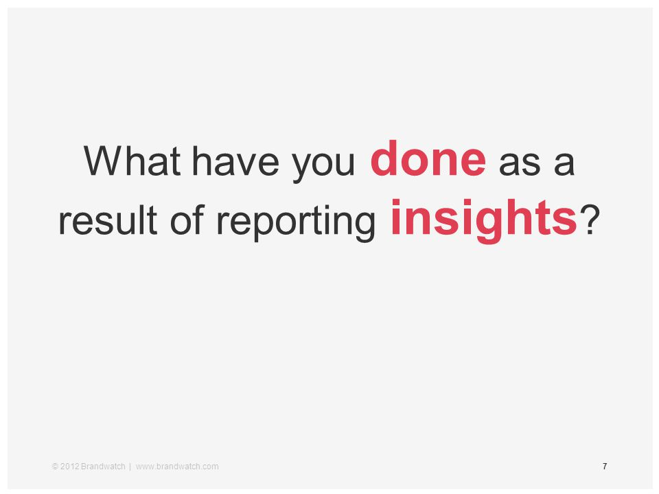 © 2012 Brandwatch | www.brandwatch.com7 What have you done as a result of reporting insights