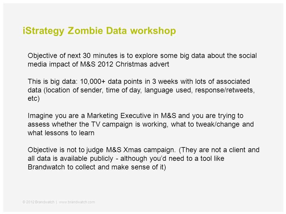 iStrategy Zombie Data workshop © 2012 Brandwatch | www.brandwatch.com Objective of next 30 minutes is to explore some big data about the social media impact of M&S 2012 Christmas advert This is big data: 10,000+ data points in 3 weeks with lots of associated data (location of sender, time of day, language used, response/retweets, etc) Imagine you are a Marketing Executive in M&S and you are trying to assess whether the TV campaign is working, what to tweak/change and what lessons to learn Objective is not to judge M&S Xmas campaign.