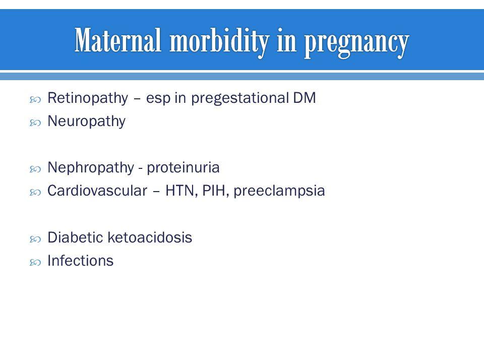  Retinopathy – esp in pregestational DM  Neuropathy  Nephropathy - proteinuria  Cardiovascular – HTN, PIH, preeclampsia  Diabetic ketoacidosis 