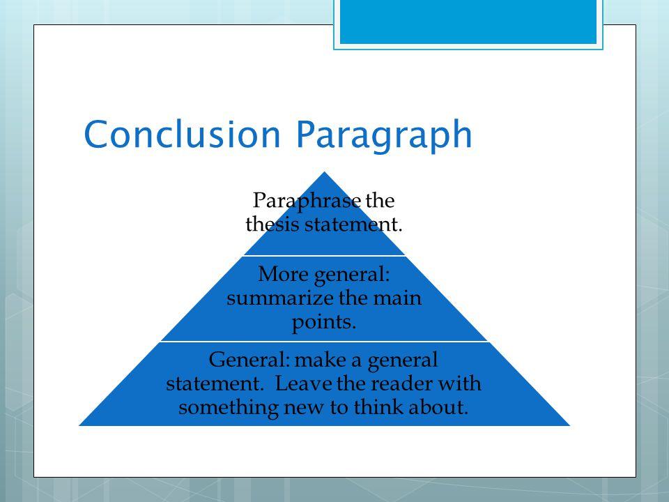 Conclusion Paragraph Paraphrase the thesis statement. More general: summarize the main points. General: make a general statement. Leave the reader wit