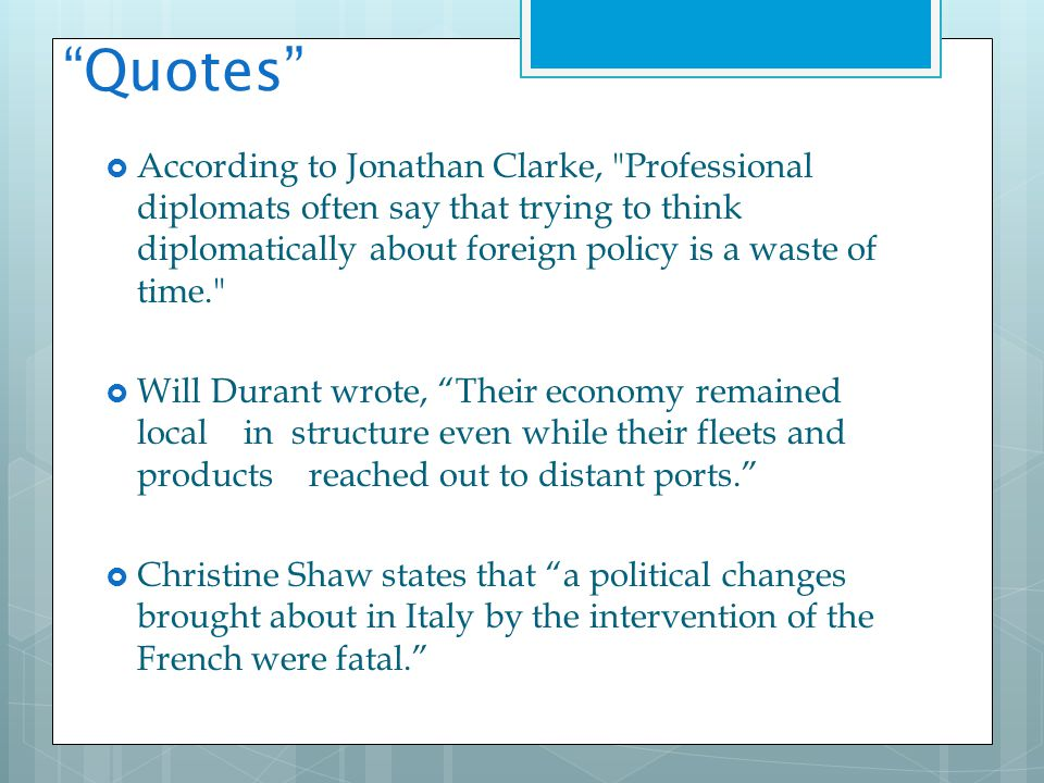 Quotes  According to Jonathan Clarke, Professional diplomats often say that trying to think diplomatically about foreign policy is a waste of time.  Will Durant wrote, Their economy remained local in structure even while their fleets and products reached out to distant ports.  Christine Shaw states that a political changes brought about in Italy by the intervention of the French were fatal.