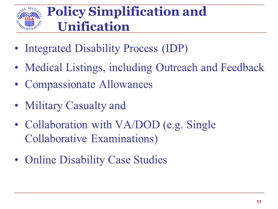 Policy Simplification and Unification Integrated Disability Process (IDP) Medical Listings, including Outreach and Feedback Compassionate Allowances Military Casualty and Collaboration with VA/DOD (e.g.