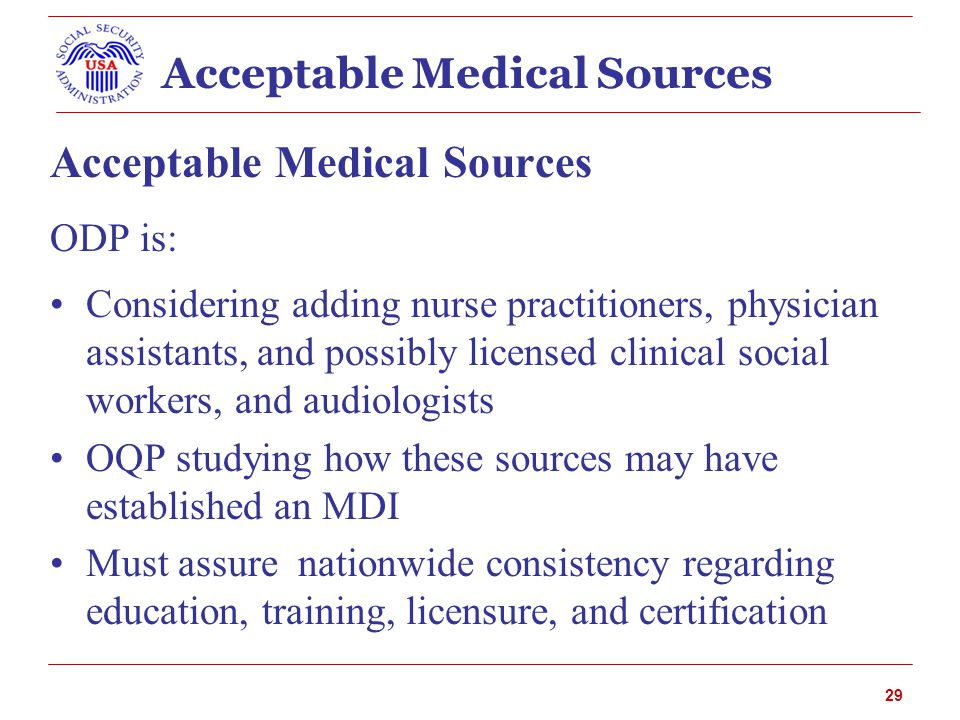 Acceptable Medical Sources ODP is: Considering adding nurse practitioners, physician assistants, and possibly licensed clinical social workers, and audiologists OQP studying how these sources may have established an MDI Must assure nationwide consistency regarding education, training, licensure, and certification 29