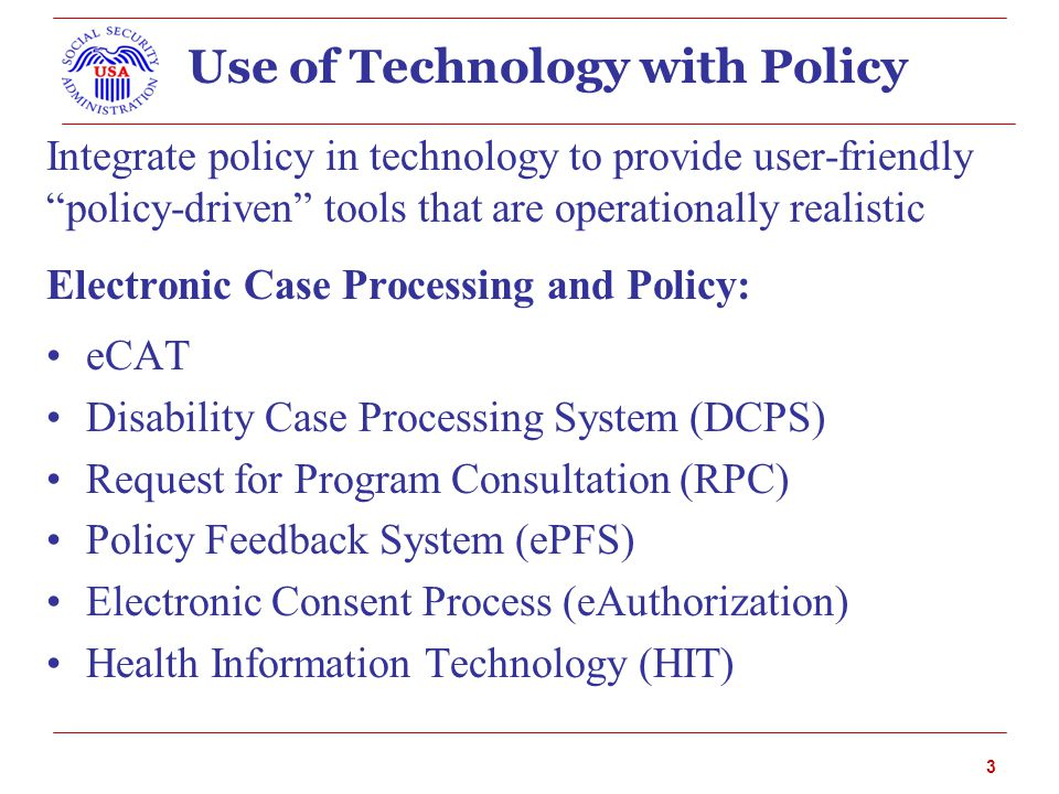 3 Use of Technology with Policy Integrate policy in technology to provide user-friendly policy-driven tools that are operationally realistic Electronic Case Processing and Policy: eCAT Disability Case Processing System (DCPS) Request for Program Consultation (RPC) Policy Feedback System (ePFS) Electronic Consent Process (eAuthorization) Health Information Technology (HIT)