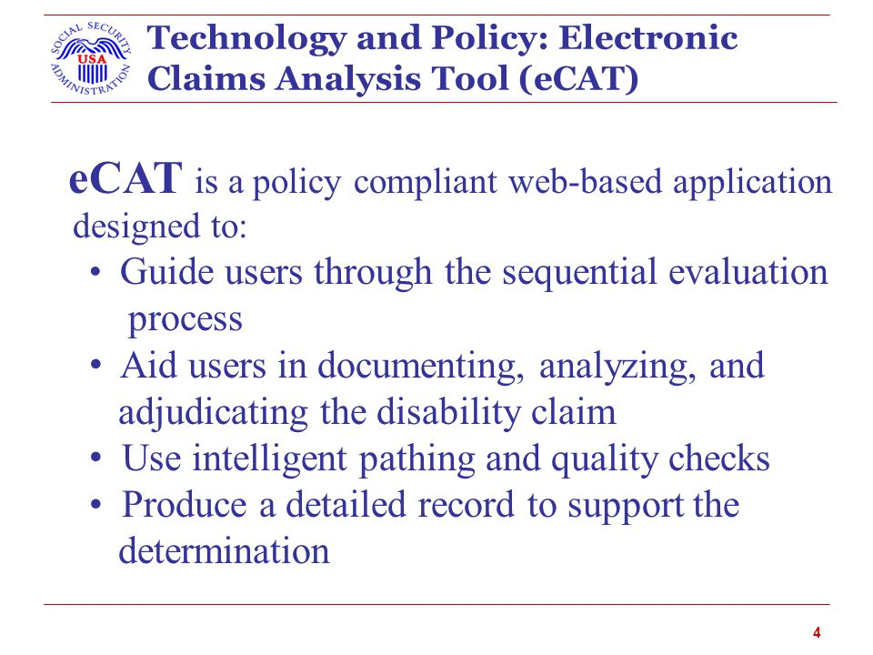 4 Technology and Policy: Electronic Claims Analysis Tool (eCAT) eCAT is a policy compliant web-based application designed to: Guide users through the sequential evaluation process Aid users in documenting, analyzing, and adjudicating the disability claim Use intelligent pathing and quality checks Produce a detailed record to support the determination
