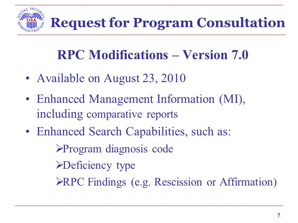 Request for Program Consultation RPC Modifications – Version 7.0 Available on August 23, 2010 Enhanced Management Information (MI), including comparative reports Enhanced Search Capabilities, such as:  Program diagnosis code  Deficiency type  RPC Findings (e.g.
