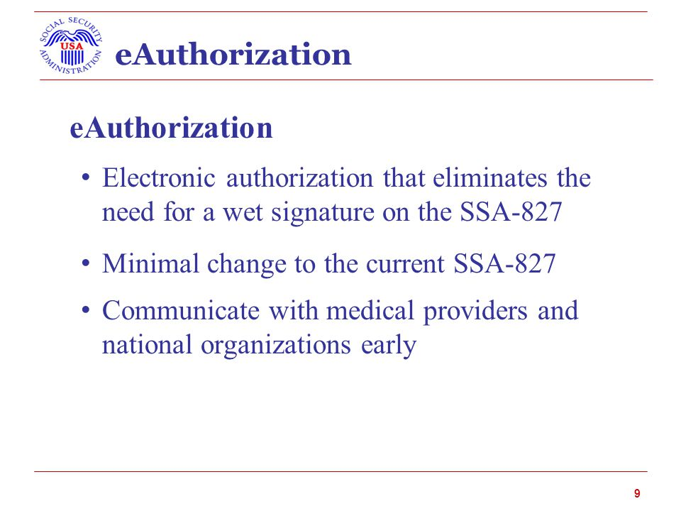 eAuthorization Electronic authorization that eliminates the need for a wet signature on the SSA-827 Minimal change to the current SSA-827 Communicate with medical providers and national organizations early 9