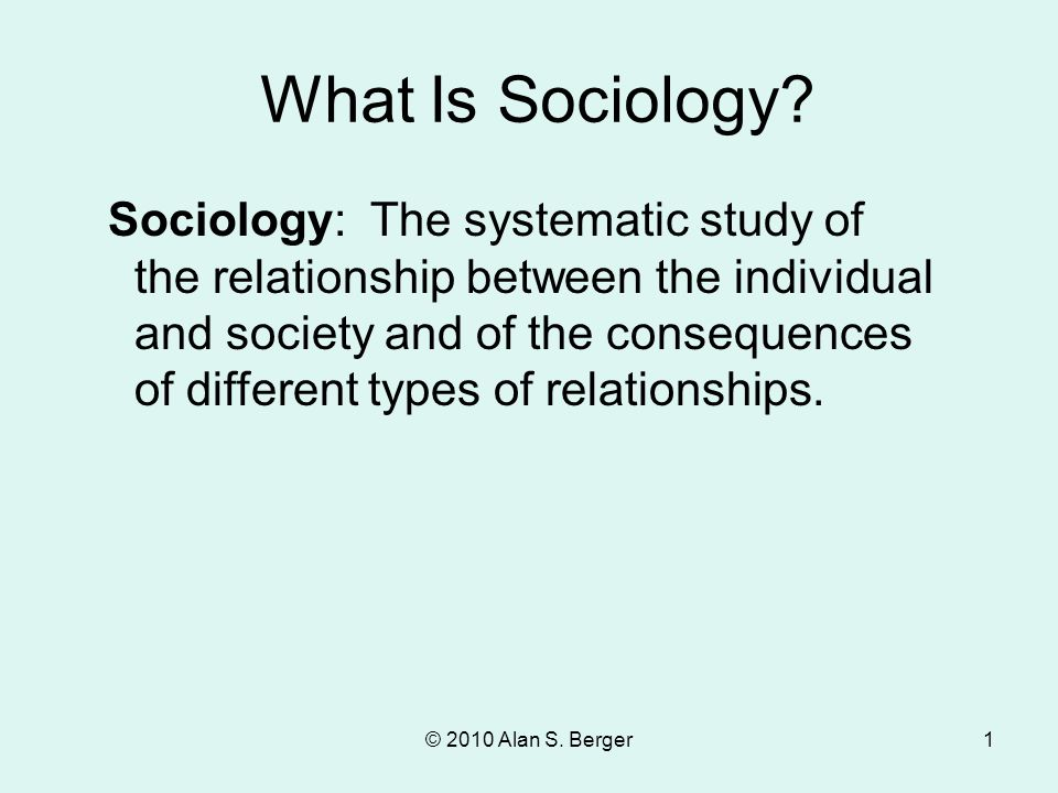 © 2010 Alan S. Berger1 Sociology: The systematic study of the relationship between the individual and society and of the consequences of different typ