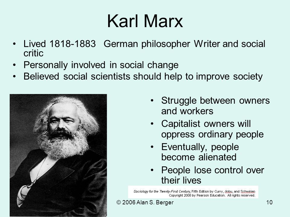 © 2006 Alan S. Berger10 Karl Marx Lived 1818-1883 German philosopher Writer and social critic Personally involved in social change Believed social sci