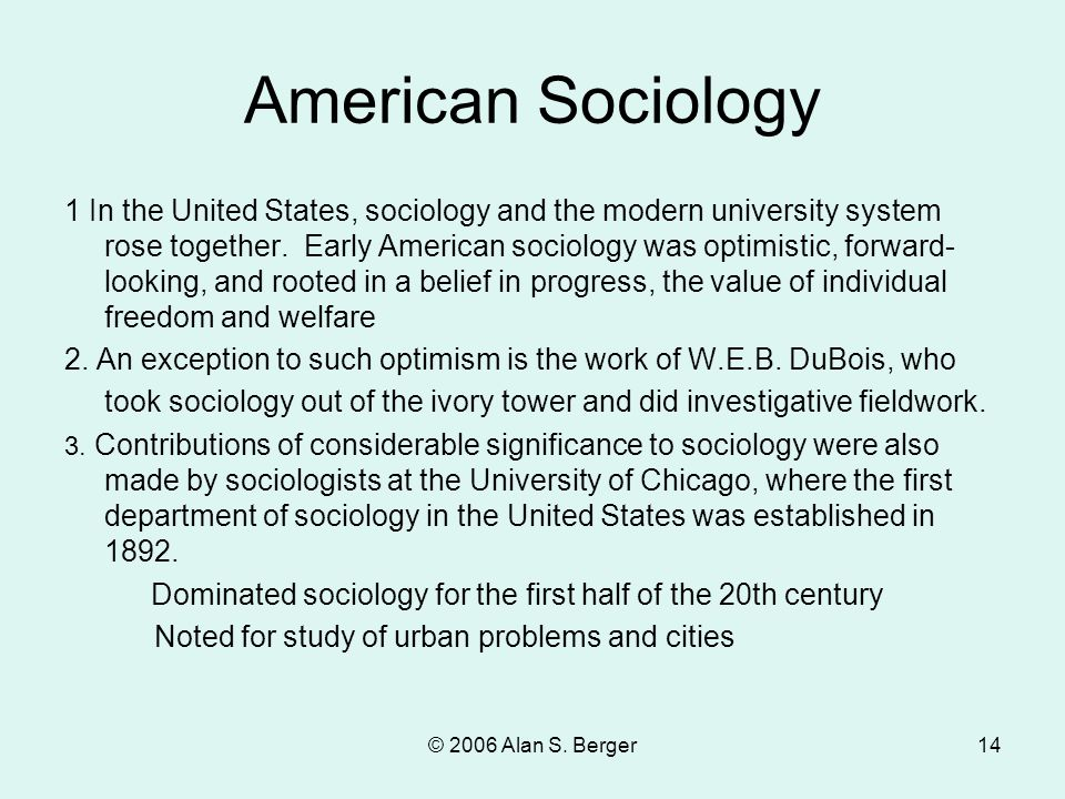 © 2006 Alan S. Berger14 American Sociology 1 In the United States, sociology and the modern university system rose together. Early American sociology