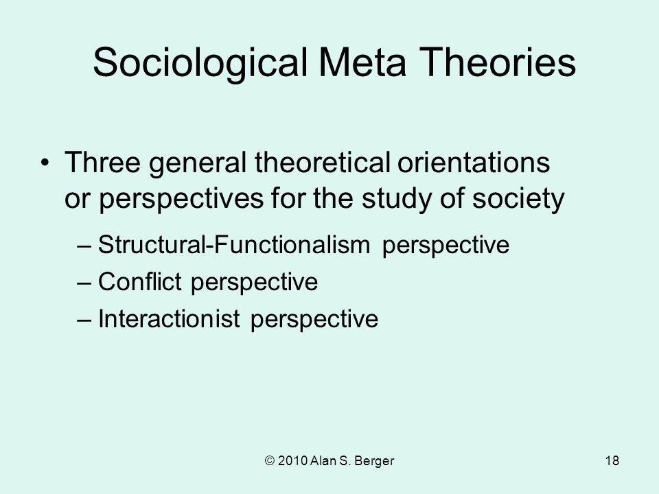 © 2010 Alan S. Berger18 Three general theoretical orientations or perspectives for the study of society Sociological Meta Theories –Structural-Functio