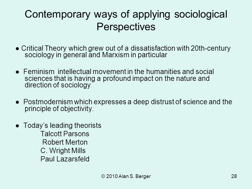 © 2010 Alan S. Berger28 Contemporary ways of applying sociological Perspectives ● Critical Theory which grew out of a dissatisfaction with 20th-centur