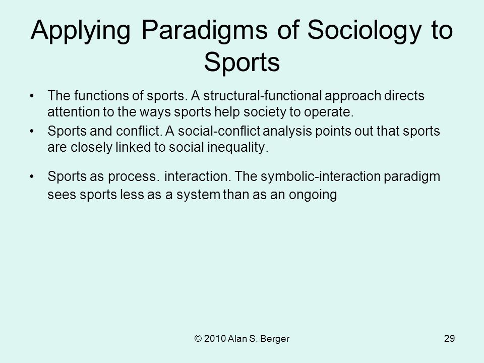 © 2010 Alan S. Berger29 Applying Paradigms of Sociology to Sports The functions of sports. A structural-functional approach directs attention to the w