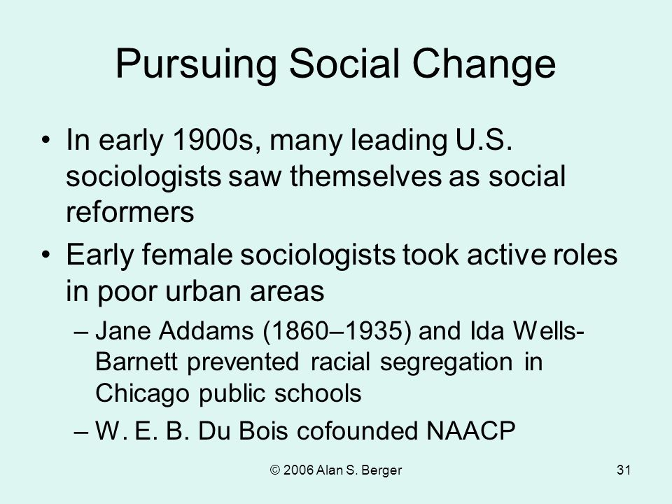 © 2006 Alan S. Berger31 Pursuing Social Change In early 1900s, many leading U.S. sociologists saw themselves as social reformers Early female sociolog