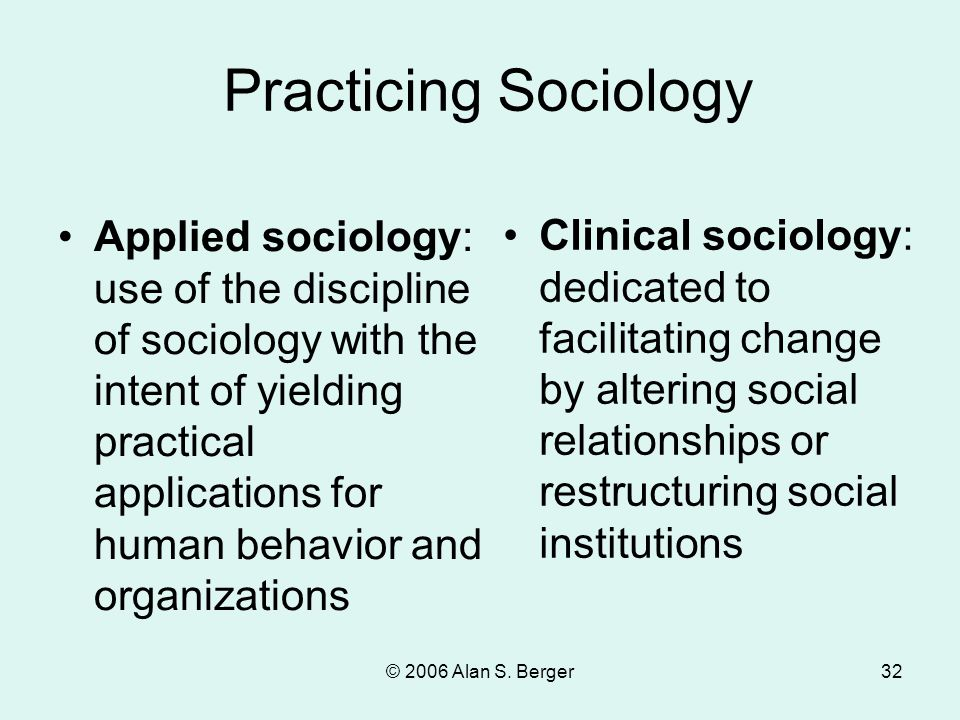 © 2006 Alan S. Berger32 Applied sociology: use of the discipline of sociology with the intent of yielding practical applications for human behavior an