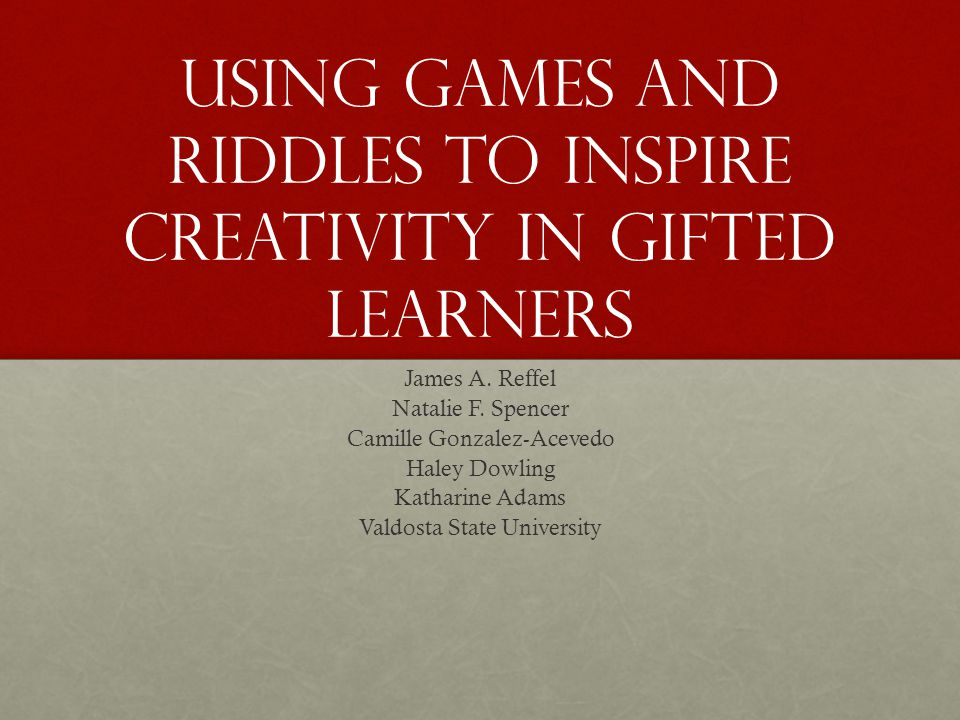Using games and riddles to inspire creativity in gifted learners James A.