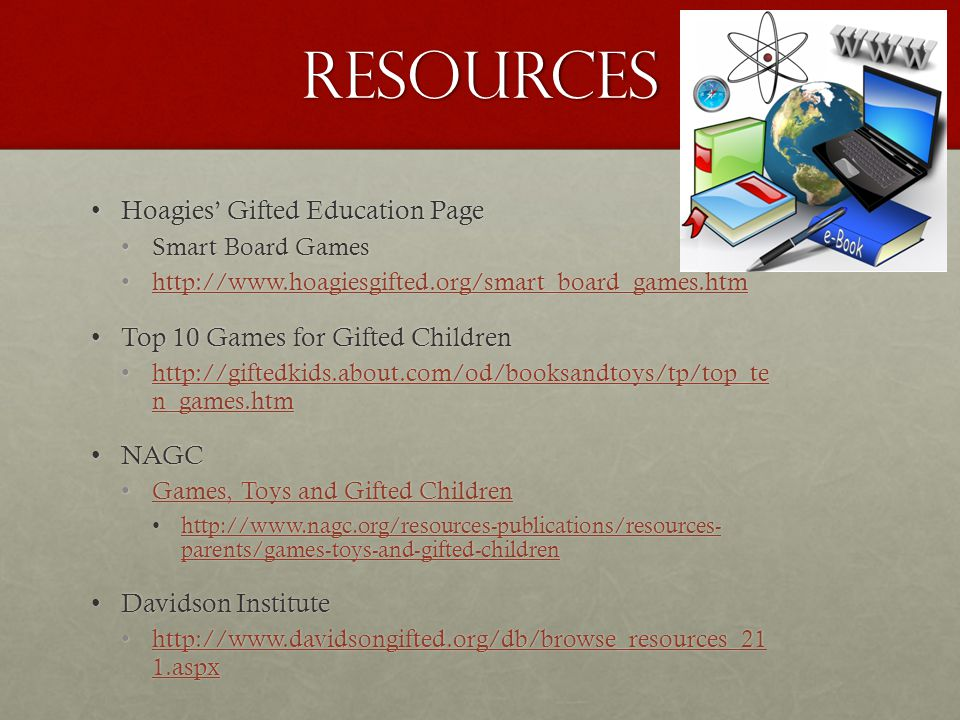 Resources Hoagies' Gifted Education PageHoagies' Gifted Education Page Smart Board GamesSmart Board Games http://www.hoagiesgifted.org/smart_board_games.htmhttp://www.hoagiesgifted.org/smart_board_games.htmhttp://www.hoagiesgifted.org/smart_board_games.htm Top 10 Games for Gifted ChildrenTop 10 Games for Gifted Children http://giftedkids.about.com/od/booksandtoys/tp/top_te n_games.htmhttp://giftedkids.about.com/od/booksandtoys/tp/top_te n_games.htmhttp://giftedkids.about.com/od/booksandtoys/tp/top_te n_games.htmhttp://giftedkids.about.com/od/booksandtoys/tp/top_te n_games.htm NAGCNAGC Games, Toys and Gifted ChildrenGames, Toys and Gifted ChildrenGames, Toys and Gifted ChildrenGames, Toys and Gifted Children http://www.nagc.org/resources-publications/resources- parents/games-toys-and-gifted-childrenhttp://www.nagc.org/resources-publications/resources- parents/games-toys-and-gifted-childrenhttp://www.nagc.org/resources-publications/resources- parents/games-toys-and-gifted-childrenhttp://www.nagc.org/resources-publications/resources- parents/games-toys-and-gifted-children Davidson InstituteDavidson Institute http://www.davidsongifted.org/db/browse_resources_21 1.aspxhttp://www.davidsongifted.org/db/browse_resources_21 1.aspxhttp://www.davidsongifted.org/db/browse_resources_21 1.aspxhttp://www.davidsongifted.org/db/browse_resources_21 1.aspx