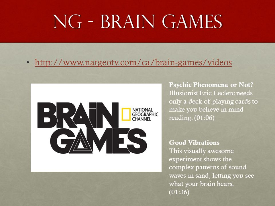 NG - Brain Games http://www.natgeotv.com/ca/brain-games/videoshttp://www.natgeotv.com/ca/brain-games/videoshttp://www.natgeotv.com/ca/brain-games/videos Psychic Phenomena or Not.