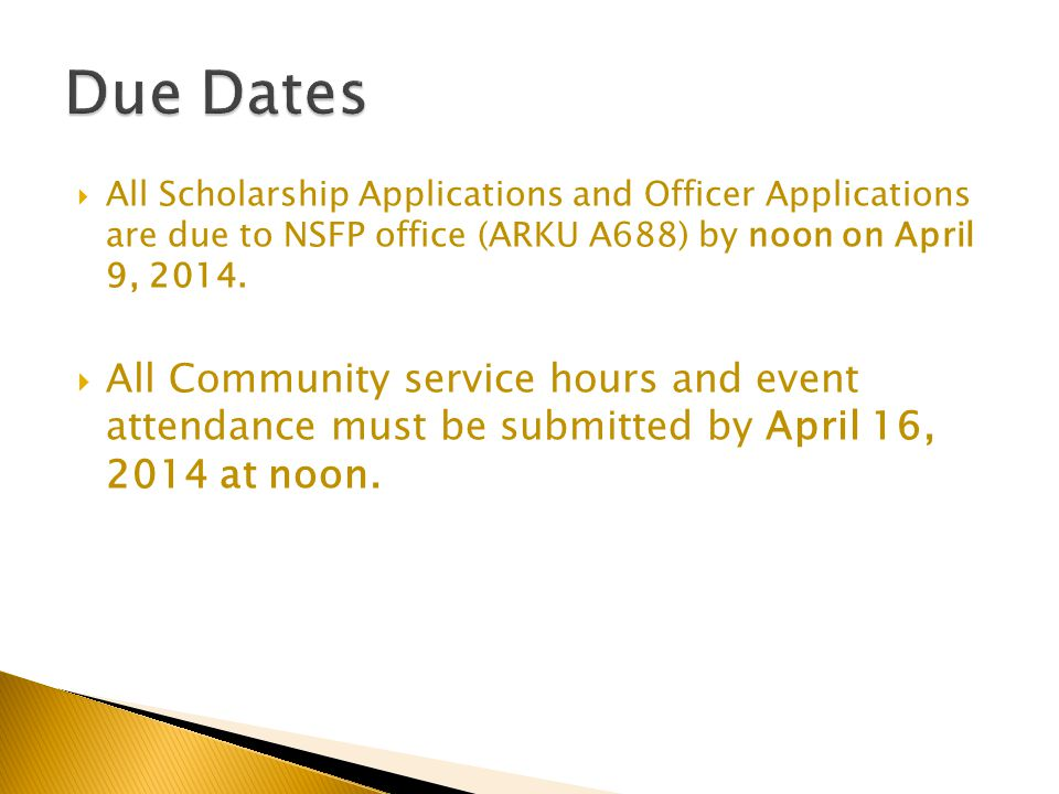  All Scholarship Applications and Officer Applications are due to NSFP office (ARKU A688) by noon on April 9, 2014.