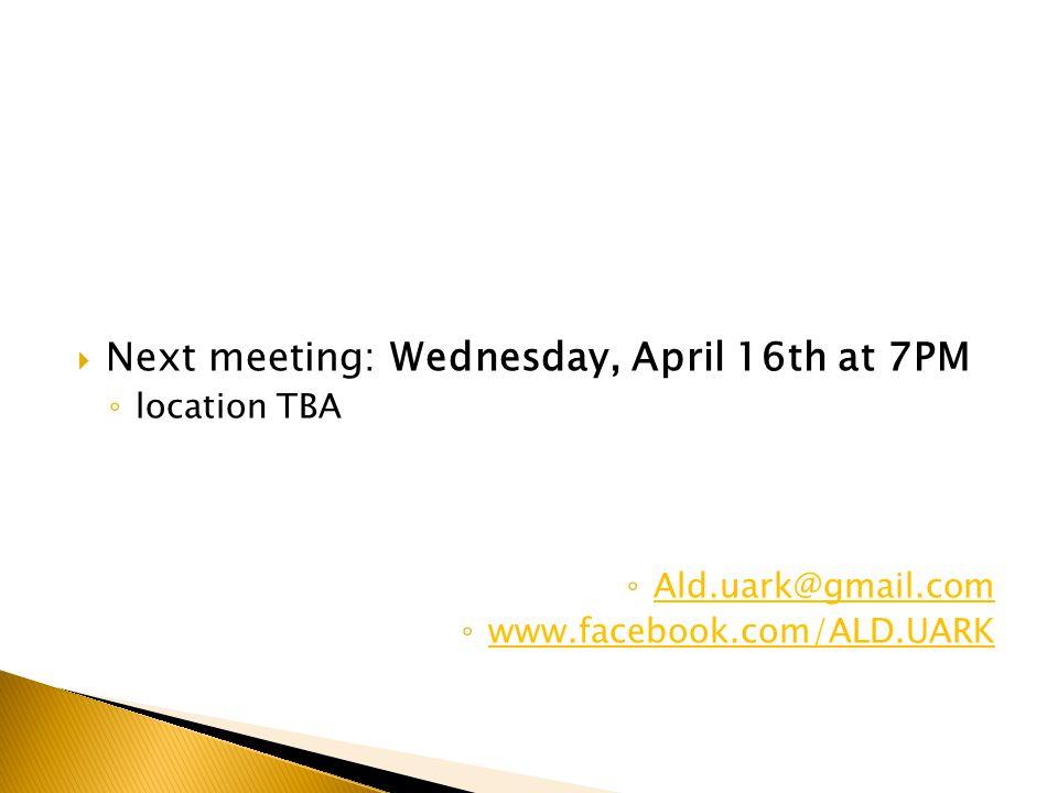  Next meeting: Wednesday, April 16th at 7PM ◦ location TBA ◦ Ald.uark@gmail.com Ald.uark@gmail.com ◦ www.facebook.com/ALD.UARK www.facebook.com/ALD.UARK