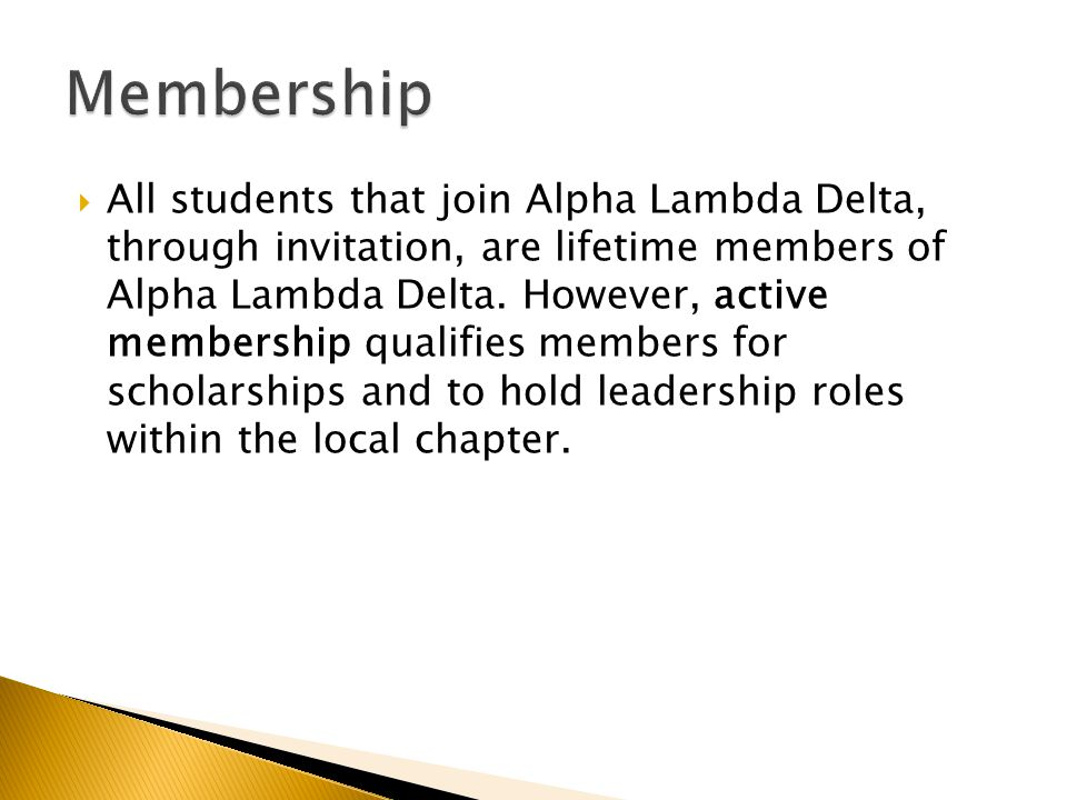  All students that join Alpha Lambda Delta, through invitation, are lifetime members of Alpha Lambda Delta. However, active membership qualifies memb