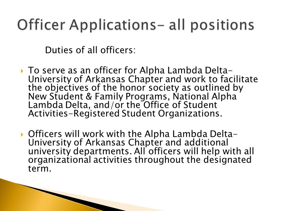 Duties of all officers:  To serve as an officer for Alpha Lambda Delta- University of Arkansas Chapter and work to facilitate the objectives of the honor society as outlined by New Student & Family Programs, National Alpha Lambda Delta, and/or the Office of Student Activities-Registered Student Organizations.