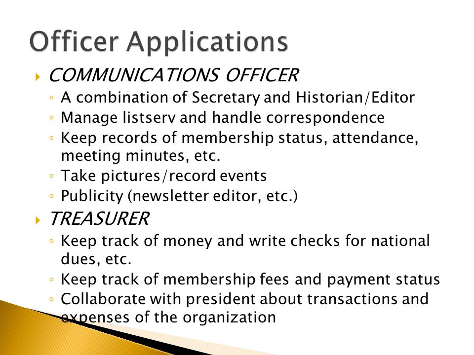  COMMUNICATIONS OFFICER ◦ A combination of Secretary and Historian/Editor ◦ Manage listserv and handle correspondence ◦ Keep records of membership status, attendance, meeting minutes, etc.