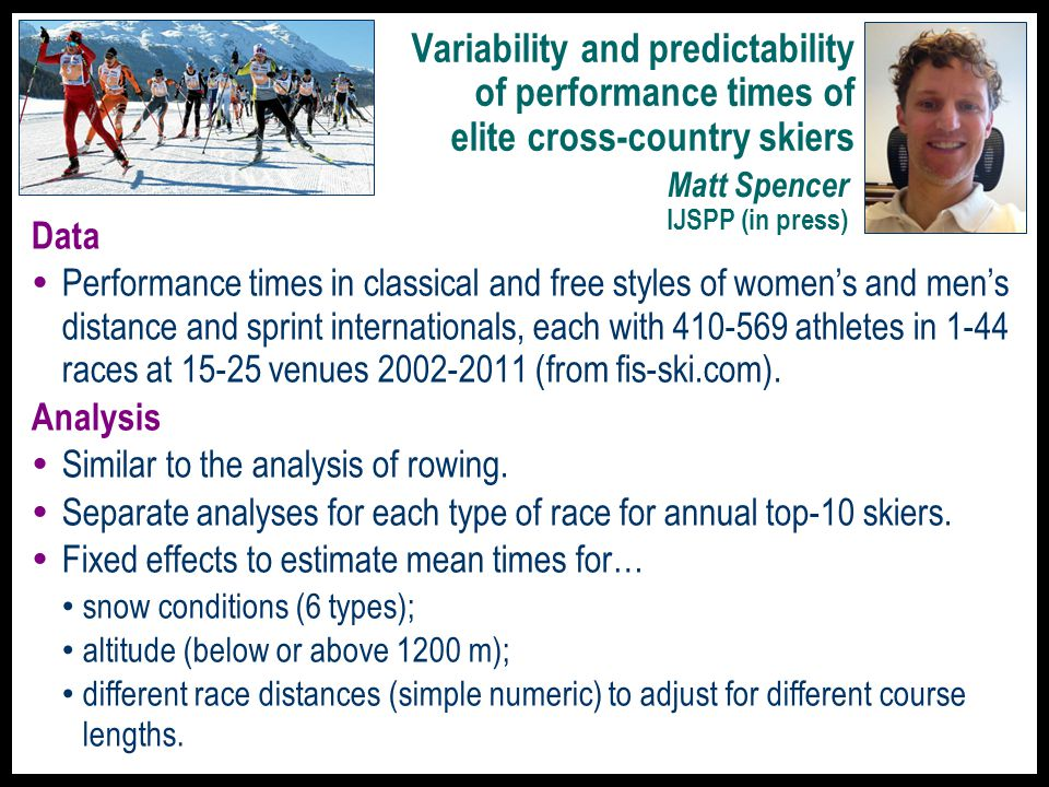 Variability and predictability of performance times of elite cross-country skiers Data  Performance times in classical and free styles of women's and men's distance and sprint internationals, each with 410-569 athletes in 1-44 races at 15-25 venues 2002-2011 (from fis-ski.com).