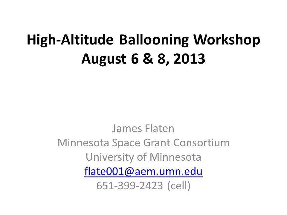 High-Altitude Ballooning Workshop August 6 & 8, 2013 James Flaten Minnesota Space Grant Consortium University of Minnesota flate001@aem.umn.edu 651-39