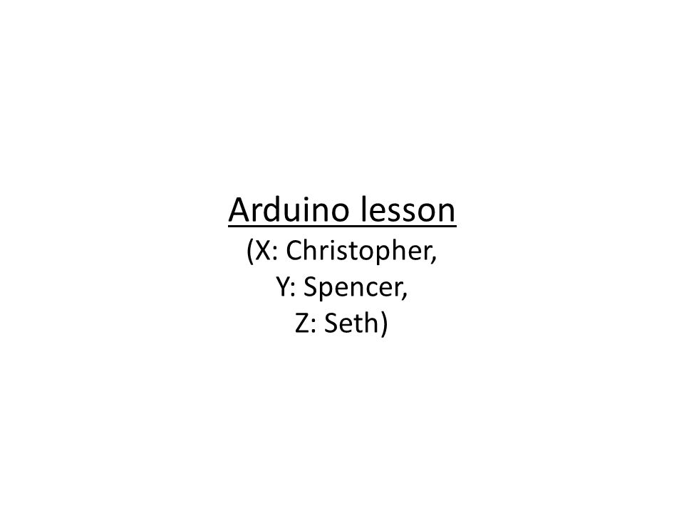 Arduino lesson (X: Christopher, Y: Spencer, Z: Seth)