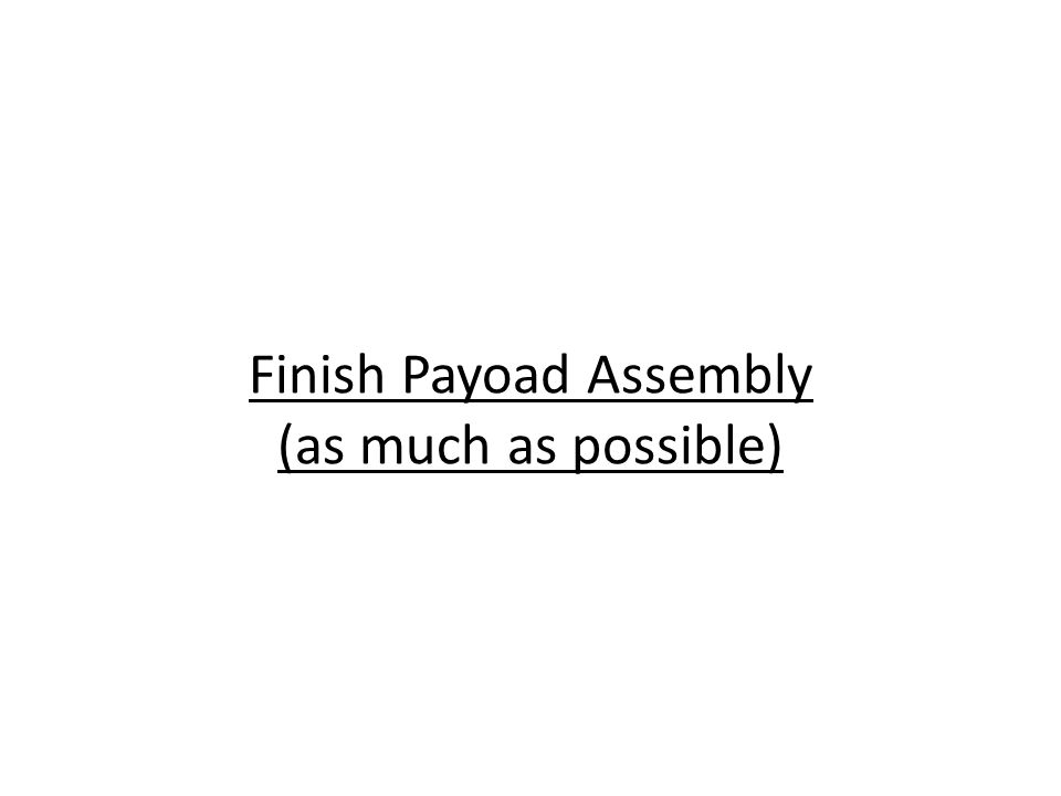 Finish Payoad Assembly (as much as possible)